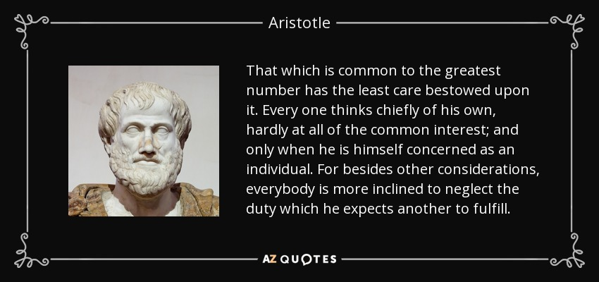 That which is common to the greatest number has the least care bestowed upon it. Every one thinks chiefly of his own, hardly at all of the common interest; and only when he is himself concerned as an individual. For besides other considerations, everybody is more inclined to neglect the duty which he expects another to fulfill. - Aristotle