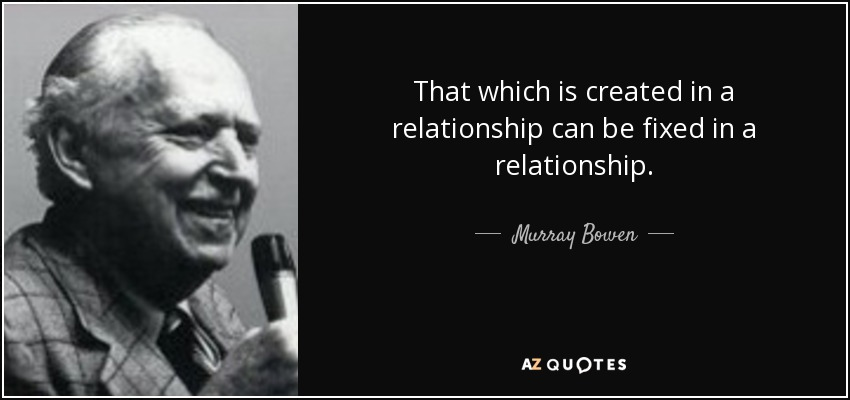 Murray Bowen quote: That which is created in a relationship can be ...