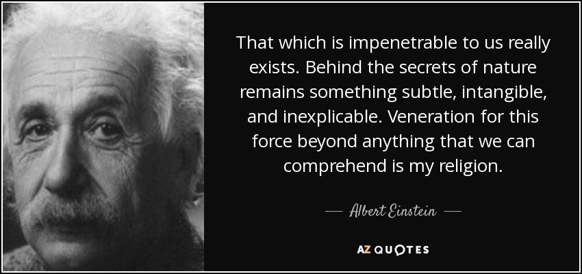 That which is impenetrable to us really exists. Behind the secrets of nature remains something subtle, intangible, and inexplicable. Veneration for this force beyond anything that we can comprehend is my religion. - Albert Einstein