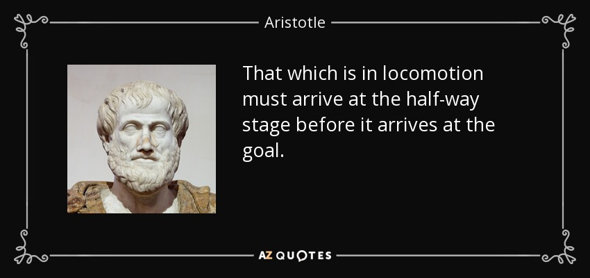 That which is in locomotion must arrive at the half-way stage before it arrives at the goal. (Travel over any finite distance can neither be completed nor begun, and so all motion must be an illusion.) - Aristotle