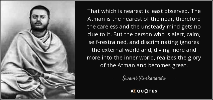 That which is nearest is least observed. The Atman is the nearest of the near, therefore the careless and the unsteady mind gets no clue to it. But the person who is alert, calm, self-restrained, and discriminating ignores the external world and, diving more and more into the inner world, realizes the glory of the Atman and becomes great. - Swami Vivekananda
