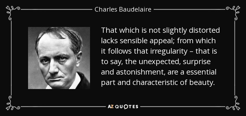 That which is not slightly distorted lacks sensible appeal; from which it follows that irregularity – that is to say, the unexpected, surprise and astonishment, are a essential part and characteristic of beauty. - Charles Baudelaire