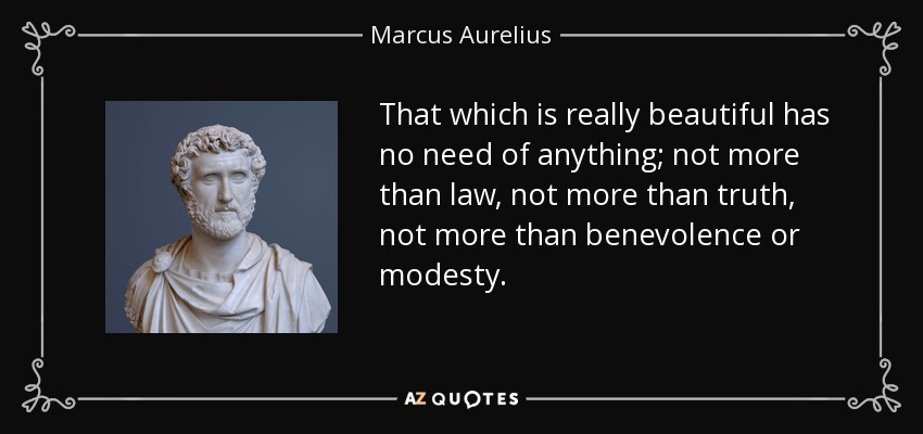That which is really beautiful has no need of anything; not more than law, not more than truth, not more than benevolence or modesty. - Marcus Aurelius