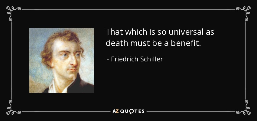 That which is so universal as death must be a benefit. - Friedrich Schiller