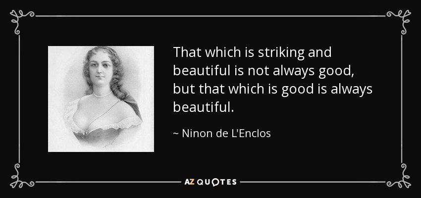 That which is striking and beautiful is not always good, but that which is good is always beautiful. - Ninon de L'Enclos
