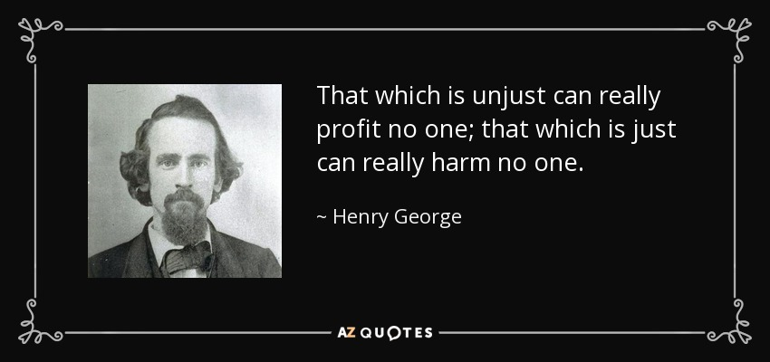 That which is unjust can really profit no one; that which is just can really harm no one. - Henry George