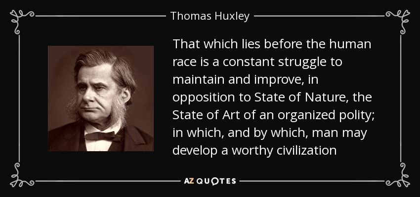 That which lies before the human race is a constant struggle to maintain and improve, in opposition to State of Nature, the State of Art of an organized polity; in which, and by which, man may develop a worthy civilization - Thomas Huxley