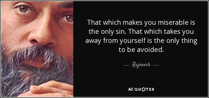 That which makes you miserable is the only sin. That which takes you away from yourself is the only thing to be avoided. - Rajneesh