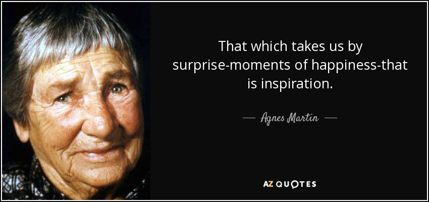 That which takes us by surprise-moments of happiness-that is inspiration. - Agnes Martin