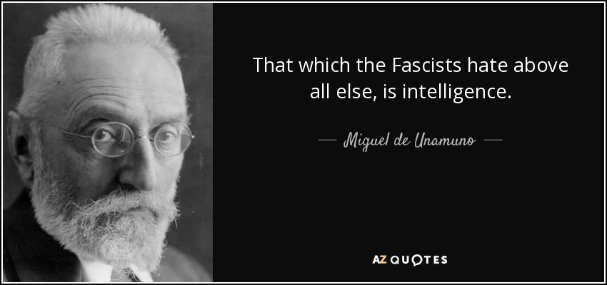 That which the Fascists hate above all else, is intelligence. - Miguel de Unamuno