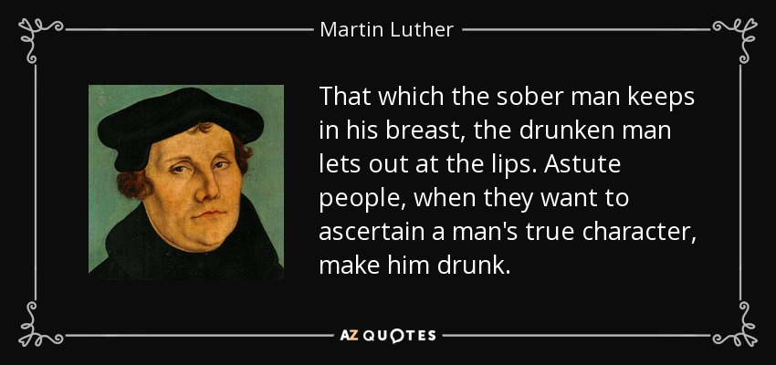 That which the sober man keeps in his breast, the drunken man lets out at the lips. Astute people, when they want to ascertain a man's true character, make him drunk. - Martin Luther