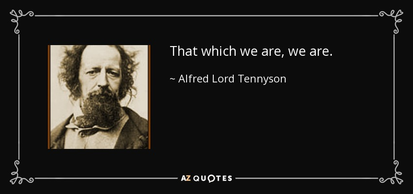 That which we are, we are. - Alfred Lord Tennyson