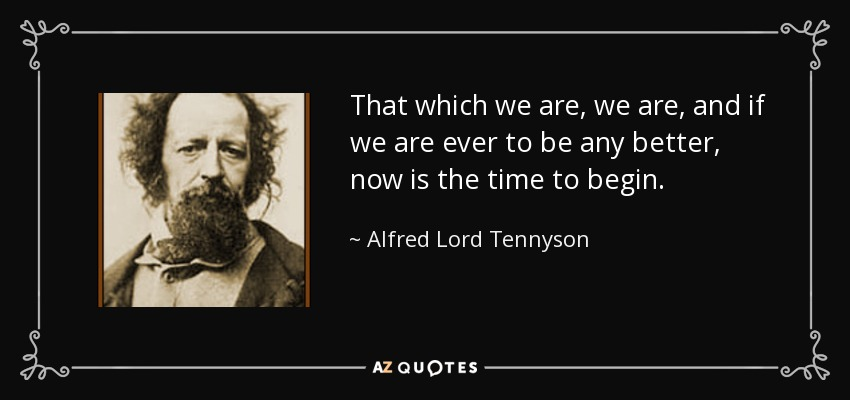 That which we are, we are, and if we are ever to be any better, now is the time to begin. - Alfred Lord Tennyson