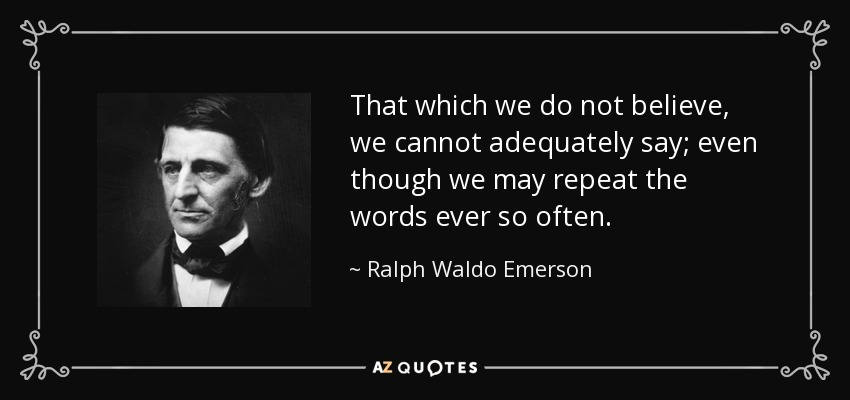 That which we do not believe, we cannot adequately say; even though we may repeat the words ever so often. - Ralph Waldo Emerson
