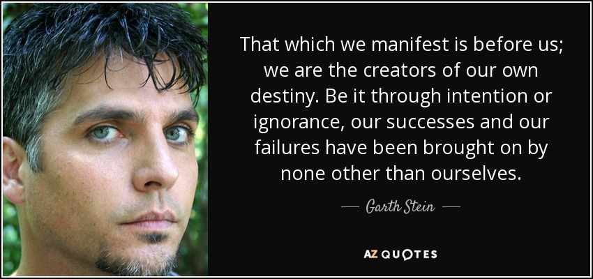 That which we manifest is before us; we are the creators of our own destiny. Be it through intention or ignorance, our successes and our failures have been brought on by none other than ourselves. - Garth Stein
