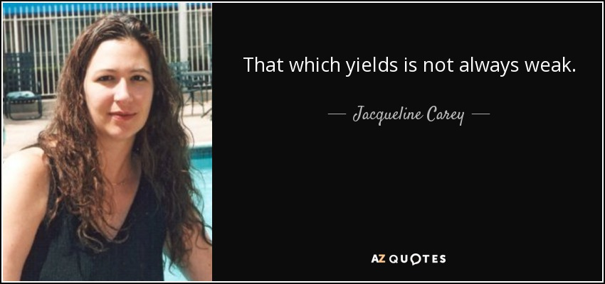 That which yields is not always weak. - Jacqueline Carey