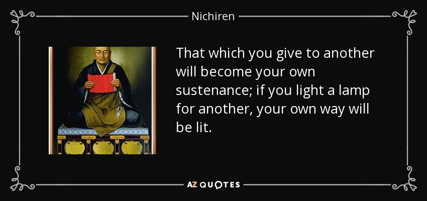 That which you give to another will become your own sustenance; if you light a lamp for another, your own way will be lit. - Nichiren