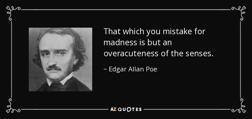 That which you mistake for madness is but an overacuteness of the senses. - Edgar Allan Poe