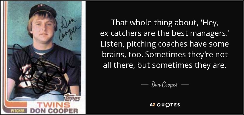 That whole thing about, 'Hey, ex-catchers are the best managers.' Listen, pitching coaches have some brains, too. Sometimes they're not all there, but sometimes they are. - Don Cooper