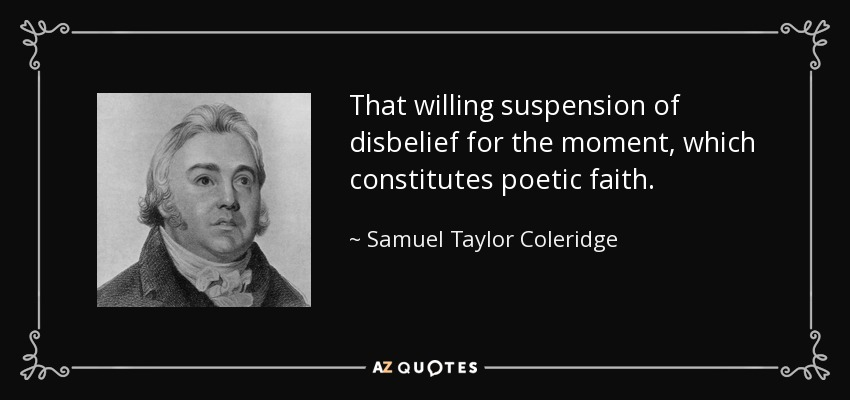 That willing suspension of disbelief for the moment, which constitutes poetic faith. - Samuel Taylor Coleridge