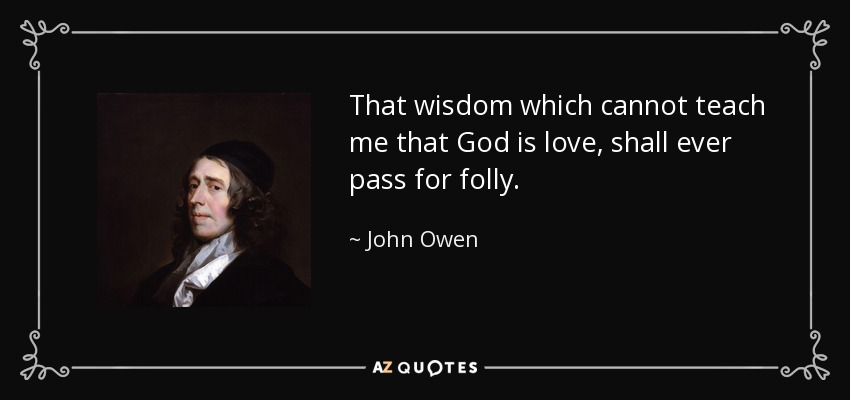 That wisdom which cannot teach me that God is love, shall ever pass for folly. - John Owen