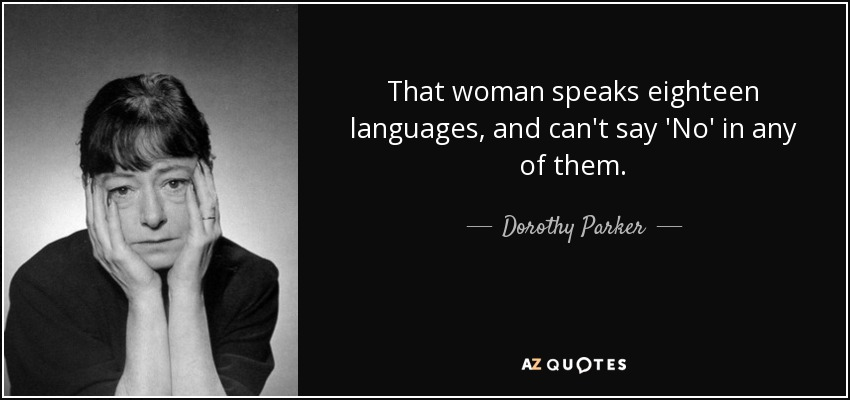 That woman speaks eighteen languages, and can't say 'No' in any of them. - Dorothy Parker