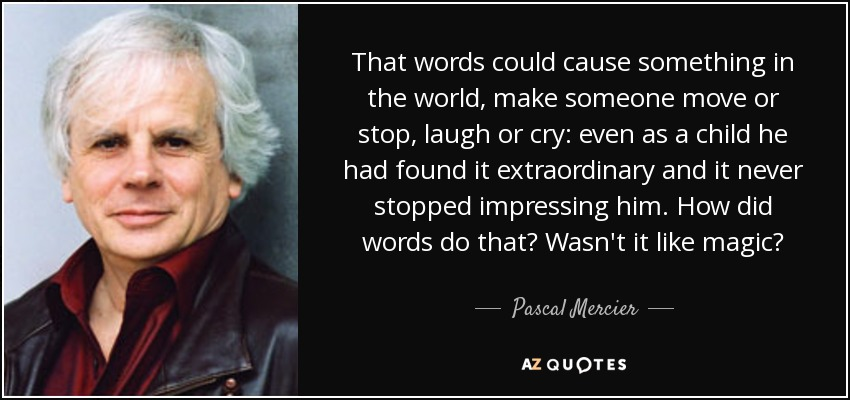 That words could cause something in the world, make someone move or stop, laugh or cry: even as a child he had found it extraordinary and it never stopped impressing him. How did words do that? Wasn't it like magic? - Pascal Mercier