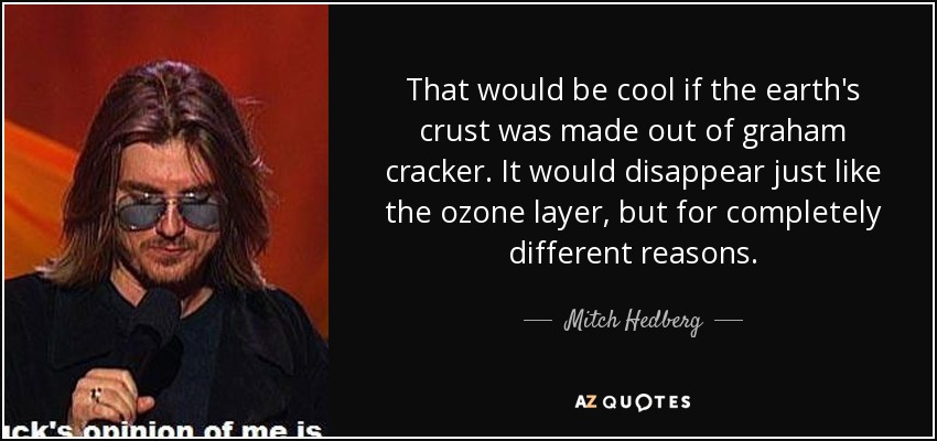 That would be cool if the earth's crust was made out of graham cracker. It would disappear just like the ozone layer, but for completely different reasons. - Mitch Hedberg