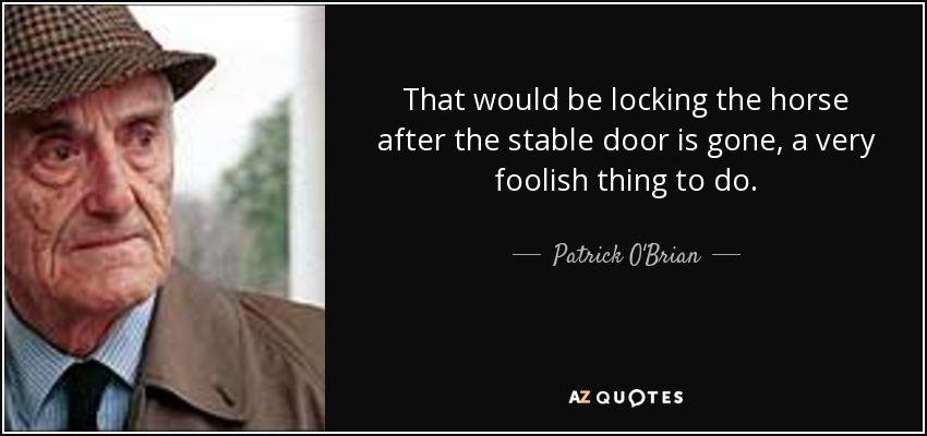 That would be locking the horse after the stable door is gone, a very foolish thing to do. - Patrick O'Brian