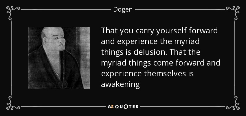 That you carry yourself forward and experience the myriad things is delusion. That the myriad things come forward and experience themselves is awakening - Dogen