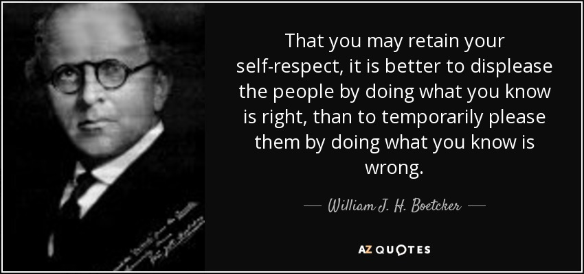 That you may retain your self-respect, it is better to displease the people by doing what you know is right, than to temporarily please them by doing what you know is wrong. - William J. H. Boetcker