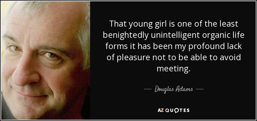 That young girl is one of the least benightedly unintelligent organic life forms it has been my profound lack of pleasure not to be able to avoid meeting. - Douglas Adams