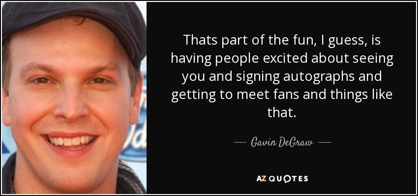 Thats part of the fun, I guess, is having people excited about seeing you and signing autographs and getting to meet fans and things like that. - Gavin DeGraw