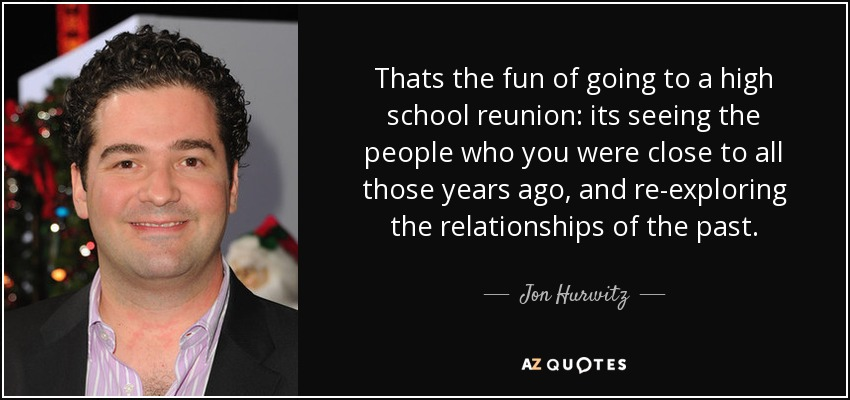 Thats the fun of going to a high school reunion: its seeing the people who you were close to all those years ago, and re-exploring the relationships of the past. - Jon Hurwitz