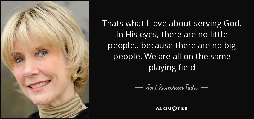 Thats what I love about serving God. In His eyes, there are no little people...because there are no big people. We are all on the same playing field - Joni Eareckson Tada