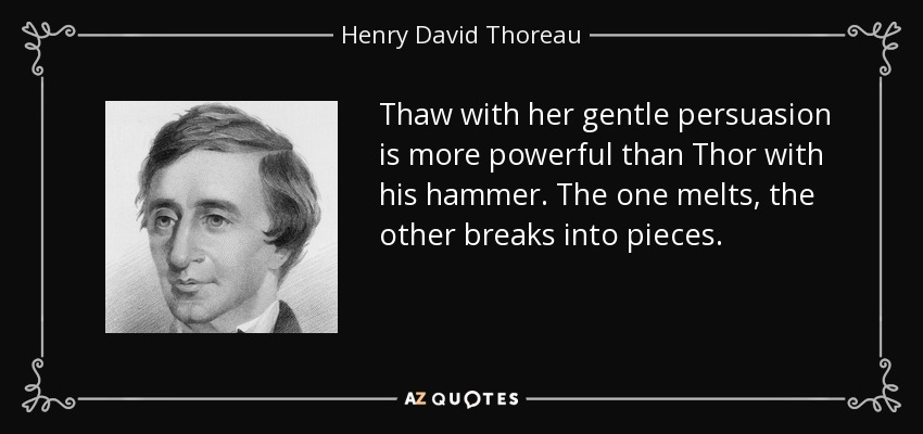 Thaw with her gentle persuasion is more powerful than Thor with his hammer. The one melts, the other breaks into pieces. - Henry David Thoreau