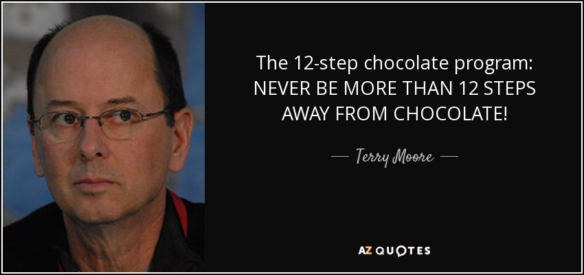 The 12-step chocolate program: NEVER BE MORE THAN 12 STEPS AWAY FROM CHOCOLATE! - Terry Moore