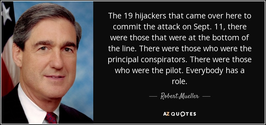 The 19 hijackers that came over here to commit the attack on Sept. 11, there were those that were at the bottom of the line. There were those who were the principal conspirators. There were those who were the pilot. Everybody has a role. - Robert Mueller