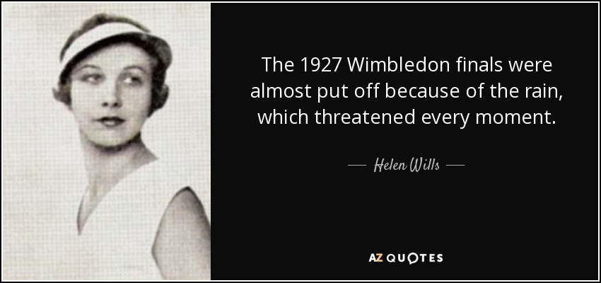 The 1927 Wimbledon finals were almost put off because of the rain, which threatened every moment. - Helen Wills