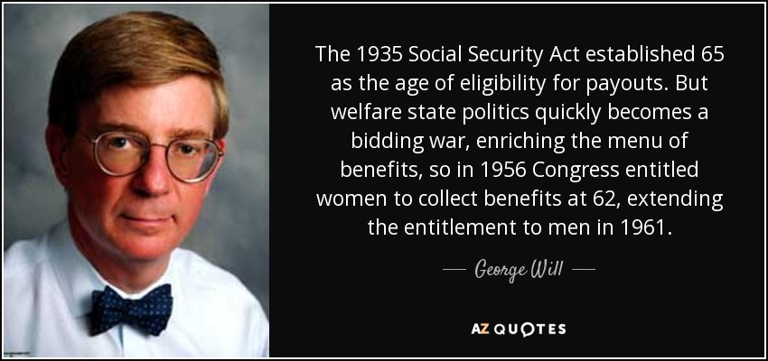 The 1935 Social Security Act established 65 as the age of eligibility for payouts. But welfare state politics quickly becomes a bidding war, enriching the menu of benefits, so in 1956 Congress entitled women to collect benefits at 62, extending the entitlement to men in 1961. - George Will