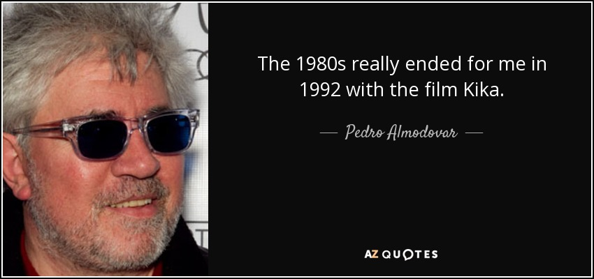 The 1980s really ended for me in 1992 with the film Kika. - Pedro Almodovar