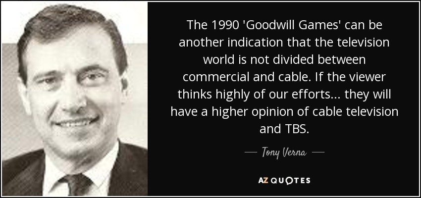 The 1990 'Goodwill Games' can be another indication that the television world is not divided between commercial and cable. If the viewer thinks highly of our efforts... they will have a higher opinion of cable television and TBS. - Tony Verna
