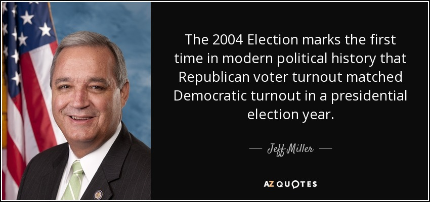 The 2004 Election marks the first time in modern political history that Republican voter turnout matched Democratic turnout in a presidential election year. - Jeff Miller