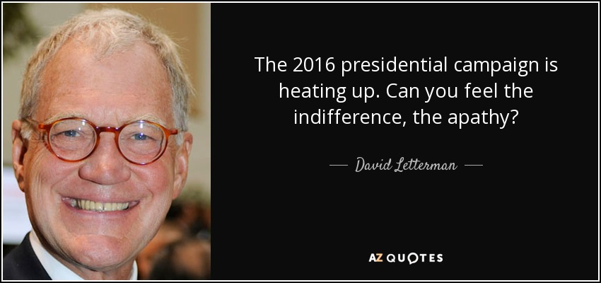 The 2016 presidential campaign is heating up. Can you feel the indifference, the apathy? - David Letterman
