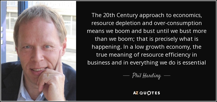 The 20th Century approach to economics, resource depletion and over-consumption means we boom and bust until we bust more than we boom; that is precisely what is happening. In a low growth economy, the true meaning of resource efficiency in business and in everything we do is essential - Phil Harding