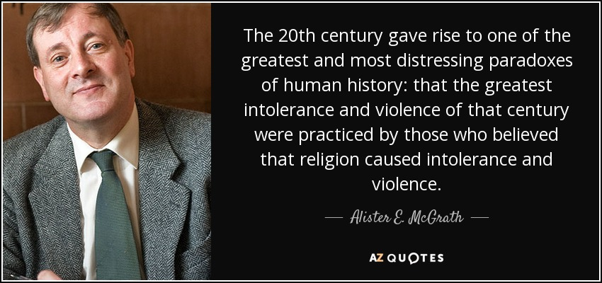 The 20th century gave rise to one of the greatest and most distressing paradoxes of human history: that the greatest intolerance and violence of that century were practiced by those who believed that religion caused intolerance and violence. - Alister E. McGrath