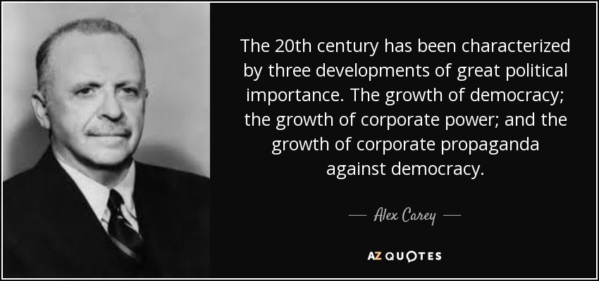 The 20th century has been characterized by three developments of great political importance. The growth of democracy; the growth of corporate power; and the growth of corporate propaganda against democracy. - Alex Carey