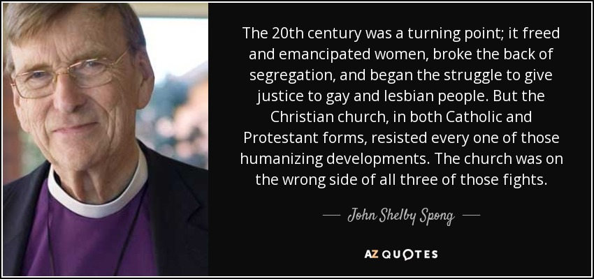 The 20th century was a turning point; it freed and emancipated women, broke the back of segregation, and began the struggle to give justice to gay and lesbian people. But the Christian church, in both Catholic and Protestant forms, resisted every one of those humanizing developments. The church was on the wrong side of all three of those fights. - John Shelby Spong