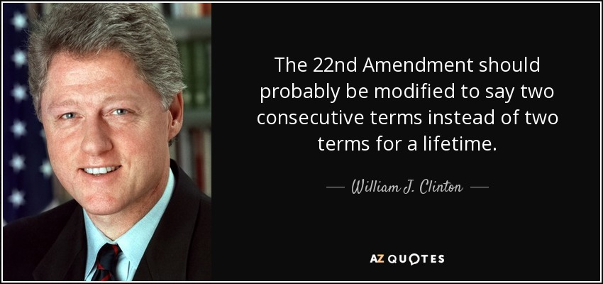 The 22nd Amendment should probably be modified to say two consecutive terms instead of two terms for a lifetime. - William J. Clinton