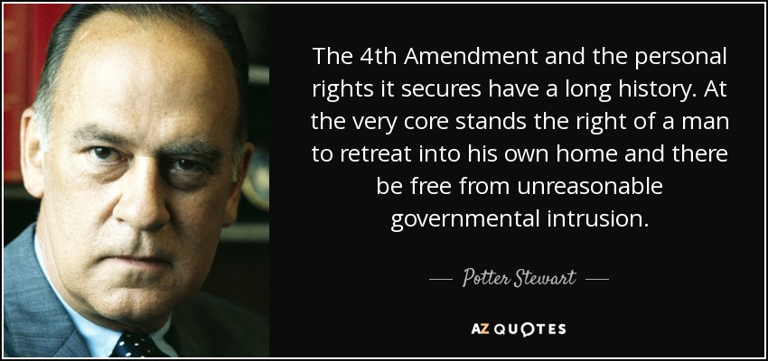 The 4th Amendment and the personal rights it secures have a long history. At the very core stands the right of a man to retreat into his own home and there be free from unreasonable governmental intrusion. - Potter Stewart